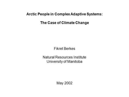Arctic People in Complex Adaptive Systems: The Case of Climate Change Fikret Berkes Natural Resources Institute University of Manitoba May 2002.