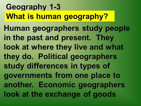 Geography 1-3 What is human geography? Human geographers study people in the past and present. They look at where they live and what they do. Political.