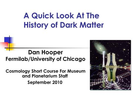 A Quick Look At The History of Dark Matter Dan Hooper Fermilab/University of Chicago Cosmology Short Course For Museum and Planetarium Staff September.