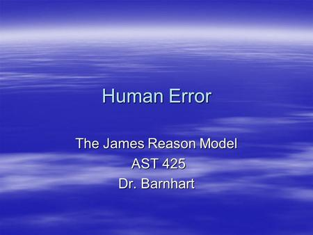 Human Error The James Reason Model AST 425 AST 425 Dr. Barnhart.