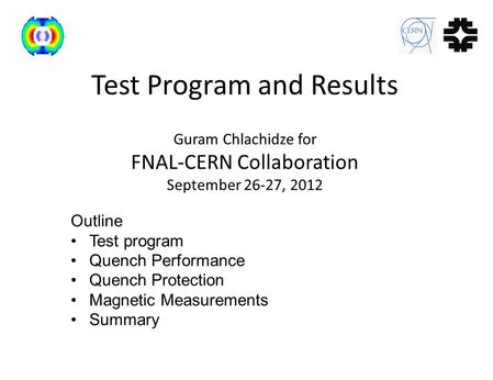Test Program and Results Guram Chlachidze for FNAL-CERN Collaboration September 26-27, 2012 Outline Test program Quench Performance Quench Protection Magnetic.
