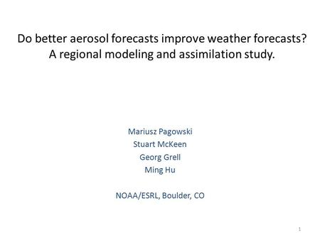 Do better aerosol forecasts improve weather forecasts? A regional modeling and assimilation study. Mariusz Pagowski Stuart McKeen Georg Grell Ming Hu NOAA/ESRL,
