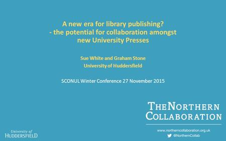 A new era for library publishing? - the potential for collaboration amongst new University Presses Sue White and Graham Stone University of Huddersfield.
