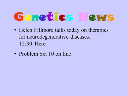 Genetics NewsGenetics News Helen Fillmore talks today on therapies for neurodegenerative diseases. 12:30. Here. Problem Set 10 on line.