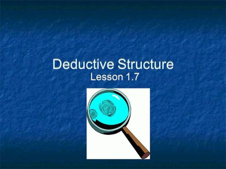 Deductive Structure Lesson 1.7. Deductive Structure: Conclusions are justified by means of previously assumed or provided statements.