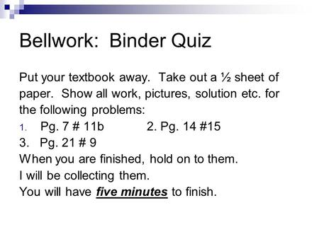 Bellwork: Binder Quiz Put your textbook away. Take out a ½ sheet of paper. Show all work, pictures, solution etc. for the following problems: 1. Pg. 7.