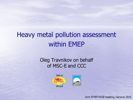 Joint EMEP/WGE meeting, Geneva, 2015 Heavy metal pollution assessment within EMEP Oleg Travnikov on behalf of MSC-E and CCC.