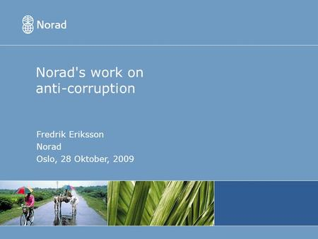 Norad's work on anti-corruption Fredrik Eriksson Norad Oslo, 28 Oktober, 2009.