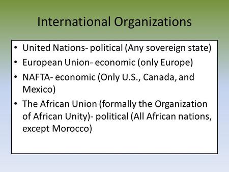 International Organizations United Nations- political (Any sovereign state) European Union- economic (only Europe) NAFTA- economic (Only U.S., Canada,