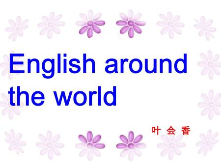 English around the world 叶 会 香 1.What language has the largest number of speakers? 2.What language is the most widely spoken and use? 3.How many languages.