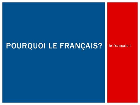 Le français I POURQUOI LE FRANÇAIS?.  Over 200 million people speak it  It is spoken in 55 countries and on 5 continents  Canada is our nearest neighbor!
