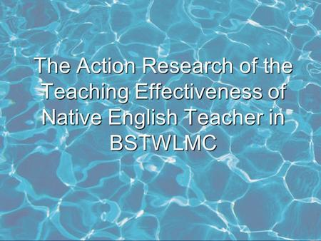 The Action Research of the Teaching Effectiveness of Native English Teacher in BSTWLMC.
