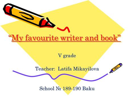 """My favourite writer and book"" ""My favourite writer and book"" V grade Teacher: Latifa Mikayilova School № 189-190 Baku."