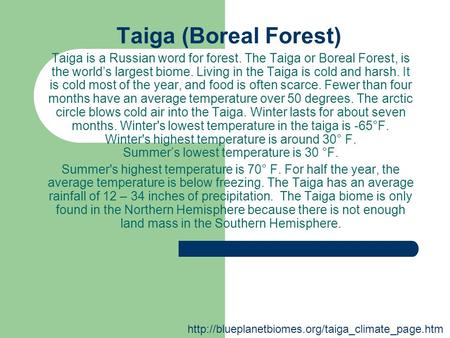 Taiga (Boreal Forest) Taiga is a Russian word for forest. The Taiga or Boreal Forest, is the world's largest biome. Living in the Taiga is cold and harsh.