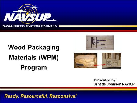 NAVAL INVENTORY CONTROL POINT 1 Ready. Resourceful. Responsive! Wood Packaging Materials (WPM) Program Presented by: Janette Johnson NAVICP.