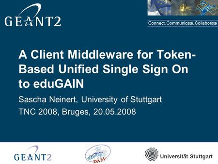 Connect. Communicate. Collaborate Universität Stuttgart A Client Middleware for Token- Based Unified Single Sign On to eduGAIN Sascha Neinert, University.