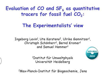 Evaluation of CO and SF 6 as quantitative tracers for fossil fuel CO 2 : The Experimentalists' view Ingeborg Levin 1, Ute Karstens 2, Ulrike Gamnitzer.