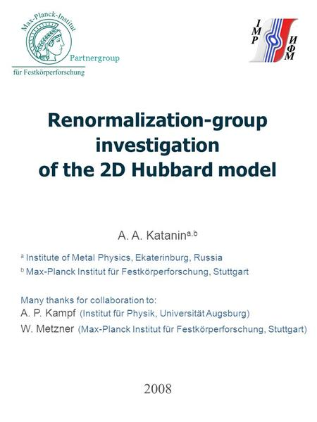 2008 Renormalization-group investigation of the 2D Hubbard model A. A. Katanin a,b a Institute of Metal Physics, Ekaterinburg, Russia b Max-Planck Institut.