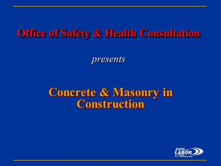 Office of Safety & Health Consultation Office of Safety & Health Consultation presents Concrete & Masonry in Construction.