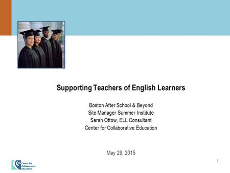 1 Supporting Teachers of English Learners Boston After School & Beyond Site Manager Summer Institute Sarah Ottow, ELL Consultant Center for Collaborative.