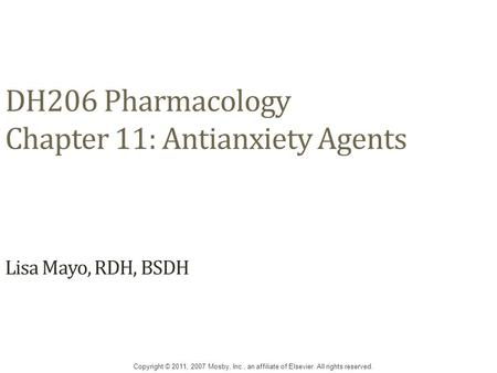 DH206 Pharmacology Chapter 11: Antianxiety Agents Lisa Mayo, RDH, BSDH Copyright © 2011, 2007 Mosby, Inc., an affiliate of Elsevier. All rights reserved.