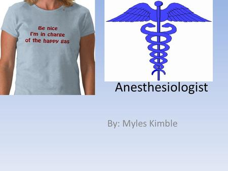Anesthesiologist By: Myles Kimble. Background Information Anesthesia means the sensation of having pain temporarily blocked or taken away. This allows.