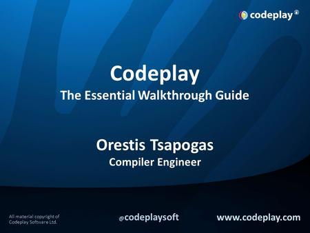 All material copyright of Codeplay Software codeplaysoft  Codeplay The Essential Walkthrough Guide Orestis Tsapogas Compiler Engineer.
