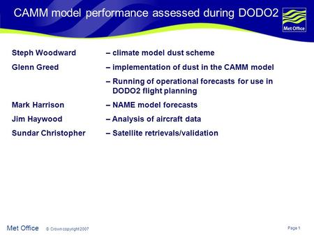 Page 1 Met Office © Crown copyright 2007 CAMM model performance assessed during DODO2 Steph Woodward – climate model dust scheme Glenn Greed – implementation.
