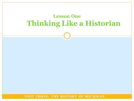 UNIT THREE: THE HISTORY OF MICHIGAN Lesson One Thinking Like a Historian.