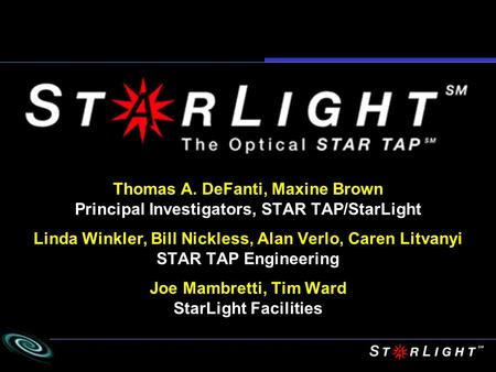 Thomas A. DeFanti, Maxine Brown Principal Investigators, STAR TAP/StarLight Linda Winkler, Bill Nickless, Alan Verlo, Caren Litvanyi STAR TAP Engineering.