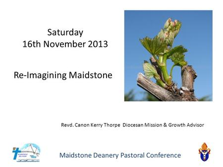 Maidstone Deanery Pastoral Conference Re-Imagining Maidstone Saturday 16th November 2013 Revd. Canon Kerry Thorpe Diocesan Mission & Growth Advisor.