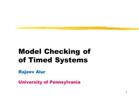 1 Model Checking of of Timed Systems Rajeev Alur University of Pennsylvania.