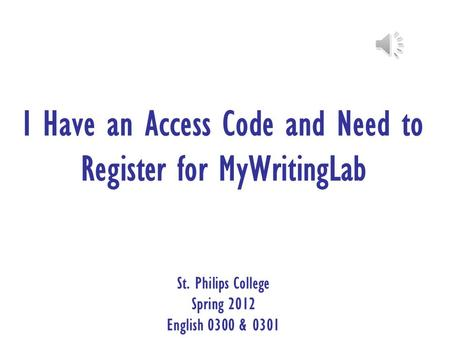 I Have an Access Code and Need to Register for MyWritingLab St. Philips College Spring 2012 English 0300 & 0301.