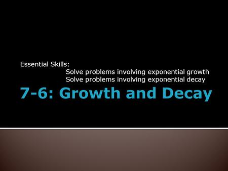 Essential Skills: Solve problems involving exponential growth Solve problems involving exponential decay.