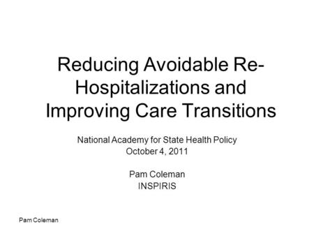 Pam Coleman Reducing Avoidable Re- Hospitalizations and Improving Care Transitions National Academy for State Health Policy October 4, 2011 Pam Coleman.