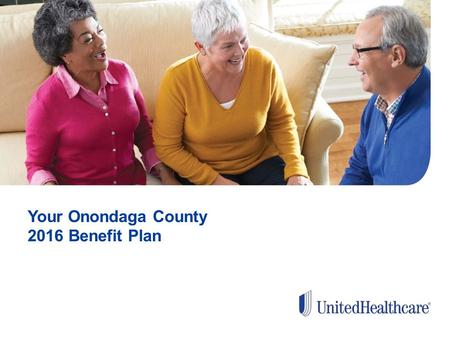Your Onondaga County 2016 Benefit Plan. WELCOME Why We're Here Medicare Basics Plan Benefits How to Enroll Questions & Answers.