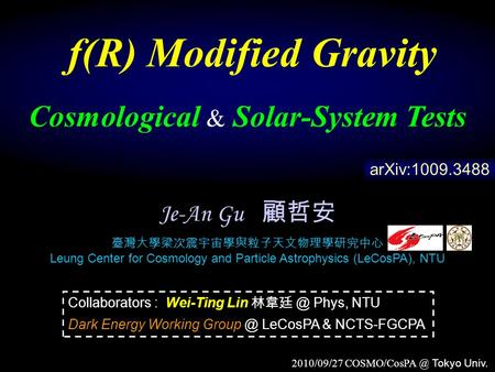 2010/09/27 Tokyo Univ. f(R) Modified Gravity Cosmological & Solar-System Tests Je-An Gu 顧哲安 臺灣大學梁次震宇宙學與粒子天文物理學研究中心 Leung Center for Cosmology.