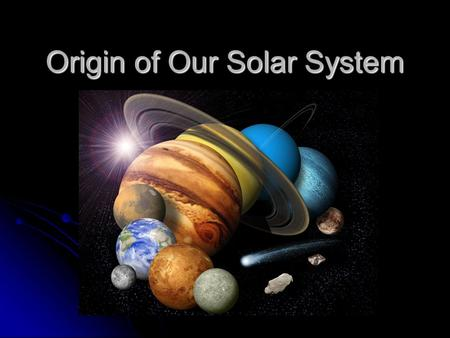Origin of Our Solar System. TEK Objective 5: Earth in space and time. The student understands the solar nebular accretionary disk model. The student is.