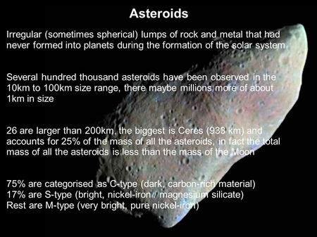Asteroids Irregular (sometimes spherical) lumps of rock and metal that had never formed into planets during the formation of the solar system Several hundred.