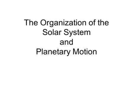 The Organization of the Solar System and Planetary Motion.