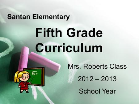 Fifth Grade Curriculum Santan Elementary Mrs. Roberts Class 2012 – 2013 School Year.