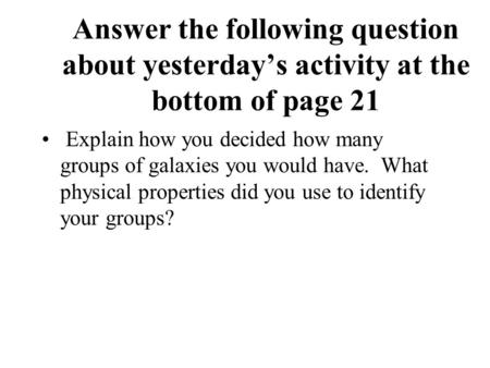 Answer the following question about yesterday's activity at the bottom of page 21 Explain how you decided how many groups of galaxies you would have. What.