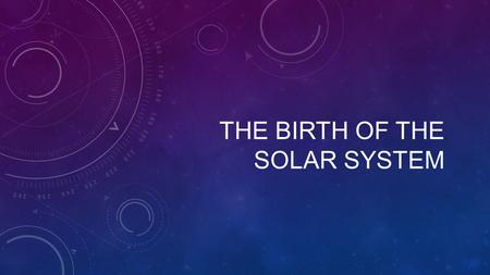 THE BIRTH OF THE SOLAR SYSTEM. MODELS OF THE SOLAR SYSTEM Geocentric - Everything revolved around earth. (Aristotle and Ptolemy) Heliocentric – Planets.