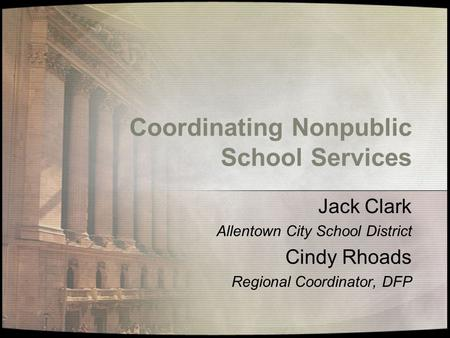 Coordinating Nonpublic School Services Jack Clark Allentown City School District Cindy Rhoads Regional Coordinator, DFP.