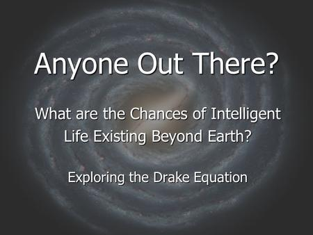 Anyone Out There? What are the Chances of Intelligent Life Existing Beyond Earth? Exploring the Drake Equation.