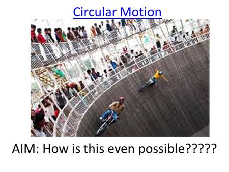 Circular Motion AIM: How is this even possible?????