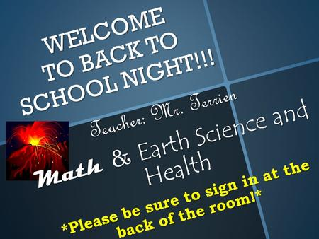 WELCOME TO BACK TO SCHOOL NIGHT!!! Teacher: Mr. Terrien Math & Earth Science and Health *Please be sure to sign in at the back of the room!*