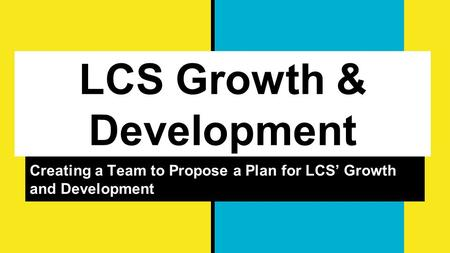 LCS Growth & Development Creating a Team to Propose a Plan for LCS' Growth and Development.