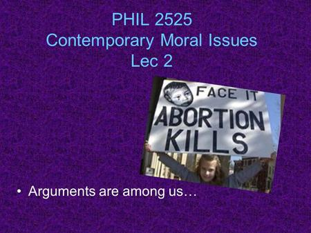 PHIL 2525 Contemporary Moral Issues Lec 2 Arguments are among us…