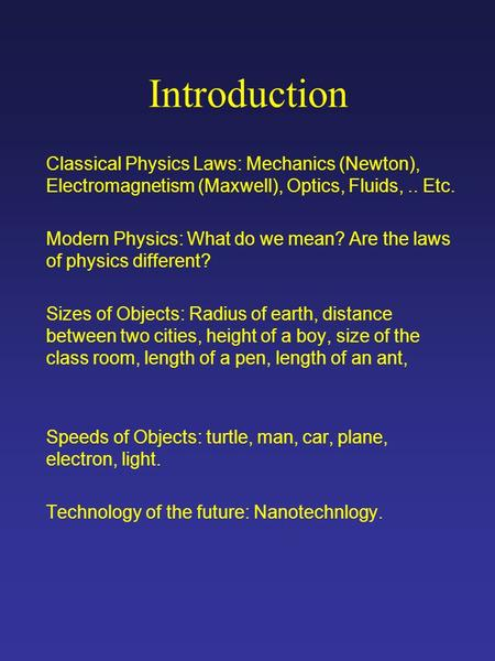 Introduction Classical Physics Laws: Mechanics (Newton), Electromagnetism (Maxwell), Optics, Fluids,.. Etc. Modern Physics: What do we mean? Are the laws.